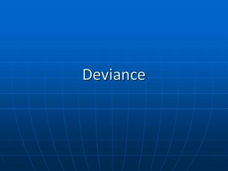 Deviance. What we want to know How is deviance defined and who defines it How is deviance defined and who defines it Is it the person or the action?Is.