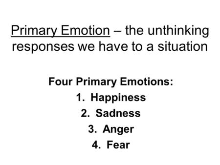 Primary Emotion – the unthinking responses we have to a situation Four Primary Emotions: 1.Happiness 2.Sadness 3.Anger 4.Fear.