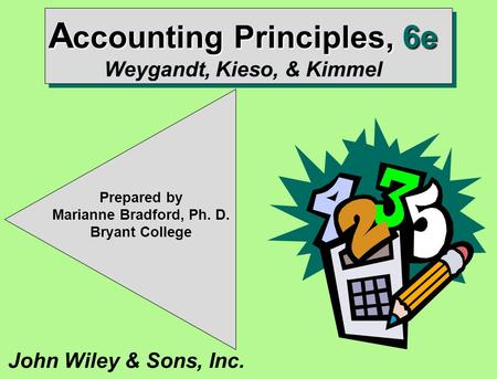 John Wiley & Sons, Inc. Prepared by Marianne Bradford, Ph. D. Bryant College A ccounting Principles, 6e A ccounting Principles, 6e Weygandt, Kieso, & Kimmel.