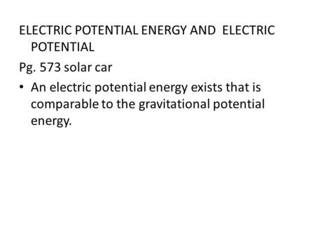 ELECTRIC POTENTIAL ENERGY AND ELECTRIC POTENTIAL Pg. 573 solar car An electric potential energy exists that is comparable to the gravitational potential.