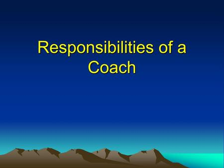 Responsibilities of a Coach. Knowing your responsibilities as a coach Responsibilities to performers, their sport, their profession and themselves. We.