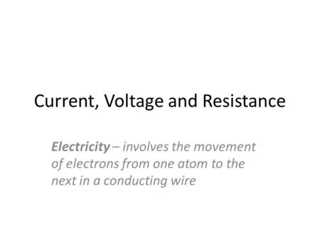 Current, Voltage and Resistance Electricity – involves the movement of electrons from one atom to the next in a conducting wire.