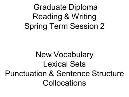 Graduate Diploma Reading & Writing Spring Term Session 2 New Vocabulary Lexical Sets Punctuation & Sentence Structure Collocations.