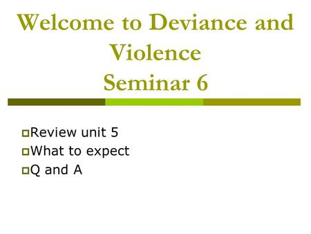 Welcome to Deviance and Violence Seminar 6  Review unit 5  What to expect  Q and A.