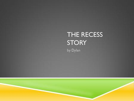 THE RECESS STORY by Dylan. R ecess. Those magical twenty minutes when you get to get away from all the work. You just get to run around free with your.