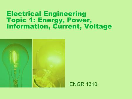 Electrical Engineering Topic 1: Energy, Power, Information, Current, Voltage ENGR 1310.