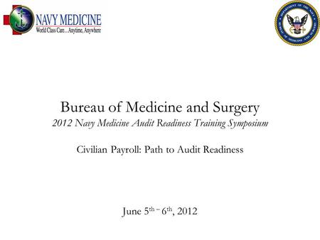 Bureau of Medicine and Surgery 2012 Navy Medicine Audit Readiness Training Symposium Civilian Payroll: Path to Audit Readiness June 5 th – 6 th, 2012.