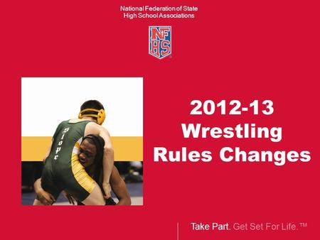 Take Part. Get Set For Life.™ National Federation of State High School Associations 2012-13 Wrestling Rules Changes.