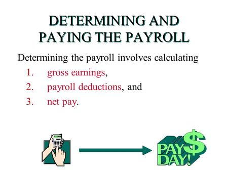 DETERMINING AND PAYING THE PAYROLL Determining the payroll involves calculating 1. gross earnings, 2.payroll deductions, and 3. net pay.
