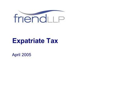 Expatriate Tax April 2005. © Friend LLP 2005 People Denise Friend – Corporate Finance Partner William Dowsett – Personal Tax Manager.