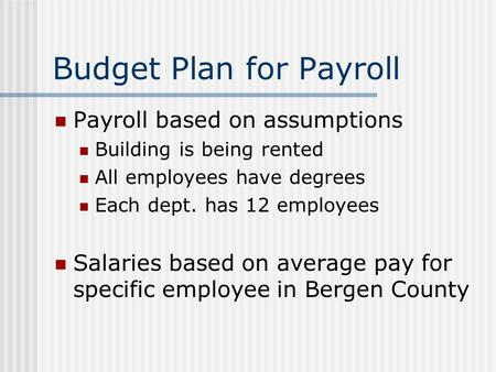 Budget Plan for Payroll Payroll based on assumptions Building is being rented All employees have degrees Each dept. has 12 employees Salaries based on.