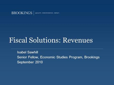 Fiscal Solutions: Revenues Isabel Sawhill Senior Fellow, Economic Studies Program, Brookings September 2010.