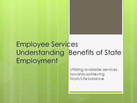 Employee Services Understanding Benefits of State Employment Utilizing available services towards achieving Work/Life balance.