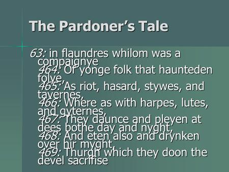 The Pardoner's Tale 63: in flaundres whilom was a compaignye 464: Of yonge folk that haunteden folye, 465: As riot, hasard, stywes, and tavernes, 466: