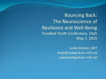 Linda Graham, MFT  Bouncing Back: The Neuroscience of Resilience and Well-Being Troubled Youth Conference,