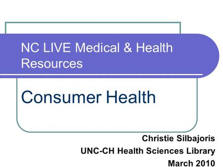 NC LIVE Medical & Health Resources Consumer Health Christie Silbajoris UNC-CH Health Sciences Library March 2010.