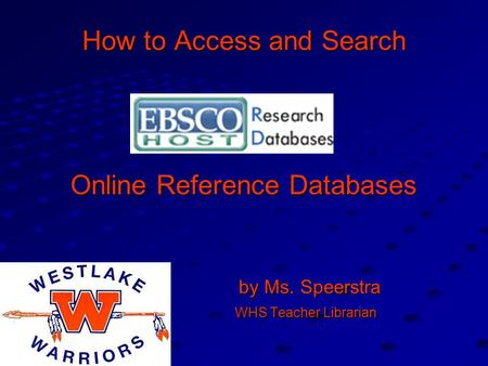 How to Access and Search Online Reference Databases by Ms. Speerstra by Ms. Speerstra WHS Teacher Librarian WHS Teacher Librarian.