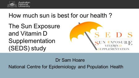 The Sun Exposure and Vitamin D Supplementation (SEDS) study Dr Sam Hoare National Centre for Epidemiology and Population Health.