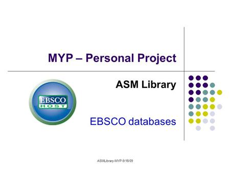 ASMLibrary-MYP-9/18/09 MYP – Personal Project ASM Library EBSCO databases.