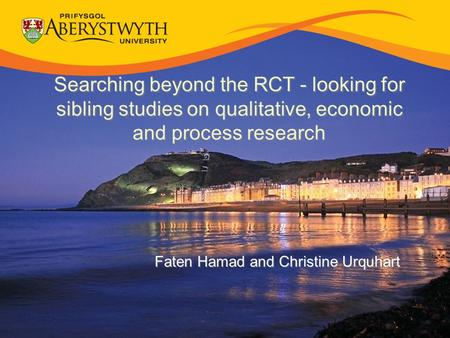 Searching beyond the RCT - looking for sibling studies on qualitative, economic and process research Faten Hamad and Christine Urquhart.