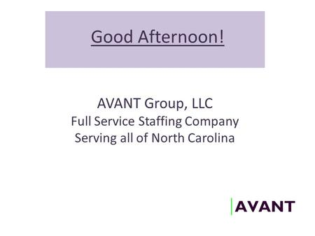Good Afternoon! AVANT Group, LLC Full Service Staffing Company Serving all of North Carolina.