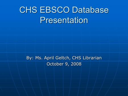 CHS EBSCO Database Presentation By: Ms. April Geltch, CHS Librarian October 9, 2008.