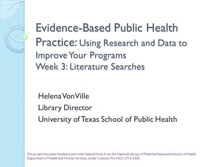 Evidence-Based Public Health Practice: Using Research and Data to Improve Your Programs Week 3: Literature Searches Helena VonVille Library Director University.