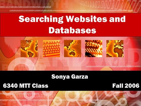 Searching Websites and Databases Sonya Garza 6340 MTT Class Fall 2006.