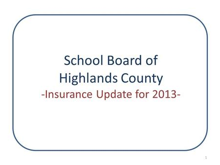 School Board of Highlands County -Insurance Update for 2013- 1.