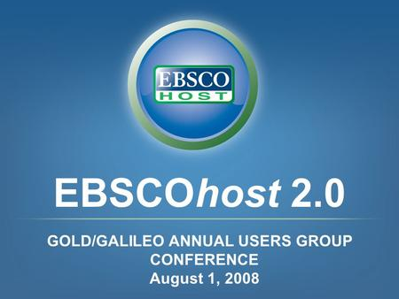 EBSCOhost 2.0 GOLD/GALILEO ANNUAL USERS GROUP CONFERENCE August 1, 2008.