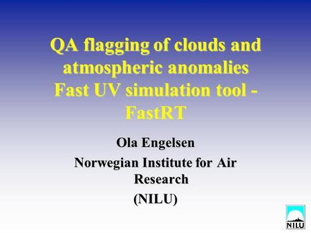 QA flagging of clouds and atmospheric anomalies Fast UV simulation tool - FastRT Ola Engelsen Norwegian Institute for Air Research (NILU)