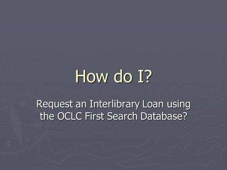 How do I? Request an Interlibrary Loan using the OCLC First Search Database?