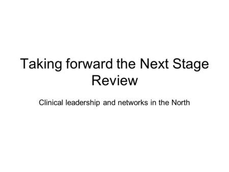 Taking forward the Next Stage Review Clinical leadership and networks in the North.