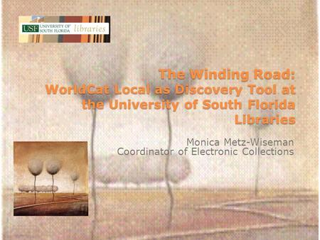 The Winding Road: WorldCat Local as Discovery Tool at the University of South Florida Libraries Monica Metz-Wiseman Coordinator of Electronic Collections.