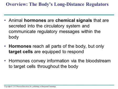 Copyright © 2005 Pearson Education, Inc. publishing as Benjamin Cummings Overview: The Body's Long-Distance Regulators Animal hormones are chemical signals.