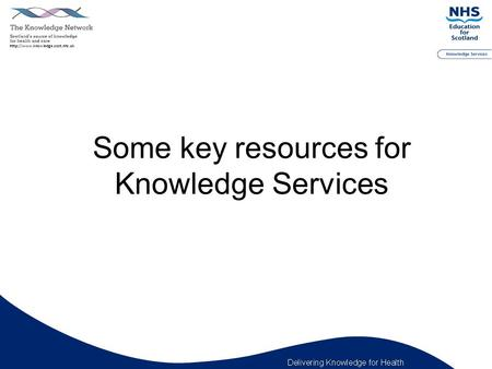 Some key resources for Knowledge Services. Scottish Health Libraries Catalogue Shelcat www.shelcat.orgwww.shelcat.org  Search the library catalogues.