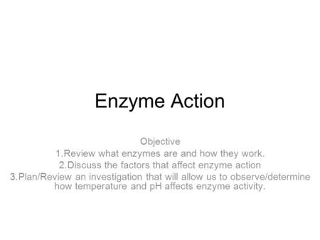 Enzyme Action Objective 1.Review what enzymes are and how they work. 2.Discuss the factors that affect enzyme action 3.Plan/Review an investigation that.