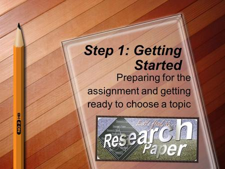 Step 1: Getting Started Preparing for the assignment and getting ready to choose a topic.