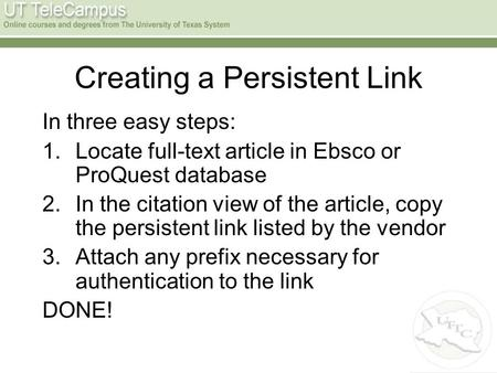 Creating a Persistent Link In three easy steps: 1.Locate full-text article in Ebsco or ProQuest database 2.In the citation view of the article, copy the.