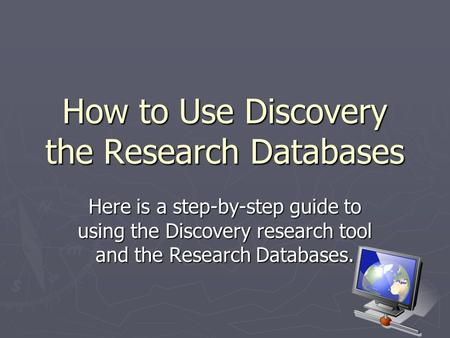 How to Use Discovery the Research Databases Here is a step-by-step guide to using the Discovery research tool and the Research Databases.