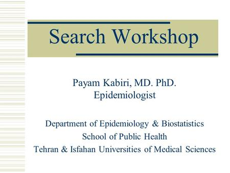 Search Workshop Payam Kabiri, MD. PhD. Epidemiologist Department of Epidemiology & Biostatistics School of Public Health Tehran & Isfahan Universities.