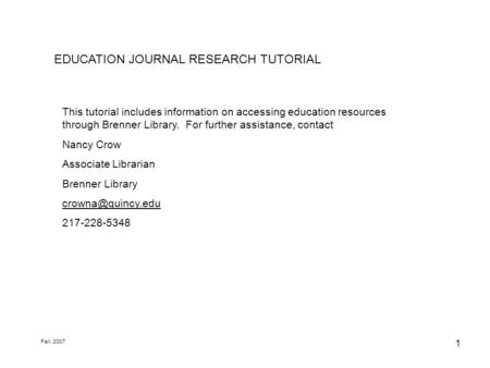 1 EDUCATION JOURNAL RESEARCH TUTORIAL This tutorial includes information on accessing education resources through Brenner Library. For further assistance,