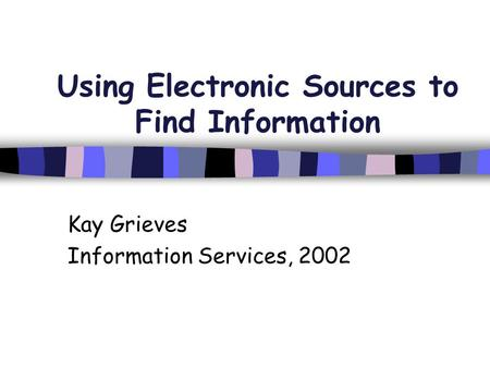 Using Electronic Sources to Find Information Kay Grieves Information Services, 2002.