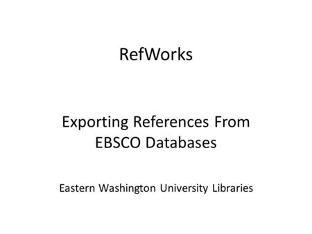 RefWorks Exporting References From EBSCO Databases Eastern Washington University Libraries.