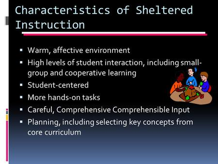 Characteristics of Sheltered Instruction  Warm, affective environment  High levels of student interaction, including small- group and cooperative learning.