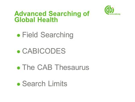 Advanced Searching of Global Health ● Field Searching ● CABICODES ● The CAB Thesaurus ● Search Limits.