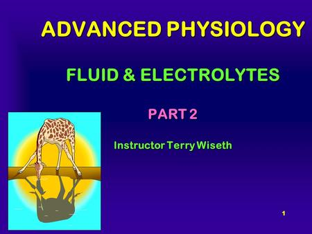 1 ADVANCED PHYSIOLOGY FLUID & ELECTROLYTES PART 2 Instructor Terry Wiseth.