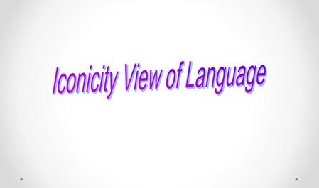 Outlines: 1. History of Iconicity 2. Concepts of Iconicity in Language 3. Classification of Iconicity 4. Application of Iconicity to English Teaching.