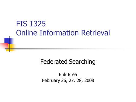 FIS 1325 Online Information Retrieval Federated Searching Erik Brea February 26, 27, 28, 2008.