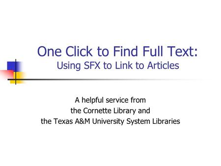 One Click to Find Full Text: Using SFX to Link to Articles A helpful service from the Cornette Library and the Texas A&M University System Libraries.
